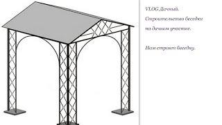 VLOG Дачный. Строительство беседки на дачном участке. Нам строят беседку. Часть 2.