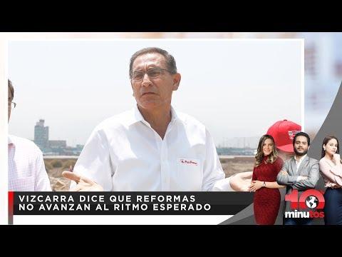 Vizcarra dice que reformas no avanzan al ritmo esperado - 10 minutos Edición Matinal