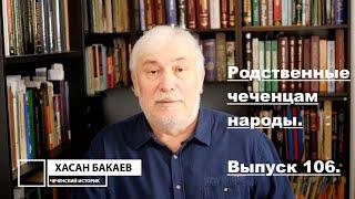 Историк Хасан Бакаев Родственные чеченцам народы Выпуск 106 3 часть 104 го выпуска
