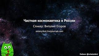 Виталий Егоров (zelenyikot) о частной космонавтике в России
