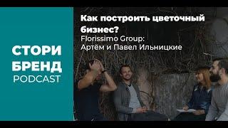 Как построить цветочный бизнес? Florissimo Group: Артём и Павел Ильницкие СТОРИБРЕНД