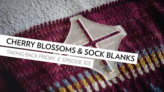 Cherry Blossoms, Sock Blanks, and Gauge // Episode 103 // Taking Back Friday // a fibre arts vlog