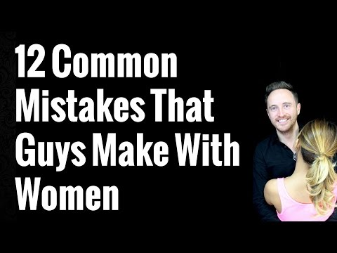 12 Common Mistakes That Guys Make With Women