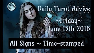 6/15/18 Daily Tarot Advice ~ All Signs, Time-stamped