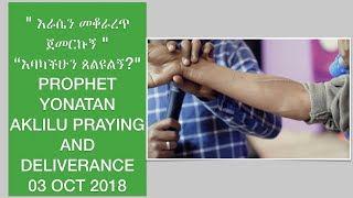 """"""" እራሴን መቆራረጥ ጀመርኩኝ """" """"እባካችሁን ጰልዩልኝ?"""" PROPHET YONATAN AKLILU PRAYING AND DELIVERANCE 03 OCT 2018"""