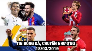 Tin Bóng Đá, Chuyển Nhượng 18/3/2019 | Beckham chiêu mộ Ronaldo Messi, Hazard gia nhập Real