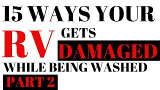 PART II- 15 WAYS YOUR RV CAN BE DAMAGED WHILE ITS BEING WASHED/DETAILED