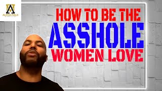 How To Be The Asshole Women Love