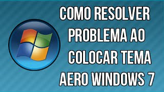 Como Resolver Problema ao Colocar Tema Aero Windows 7