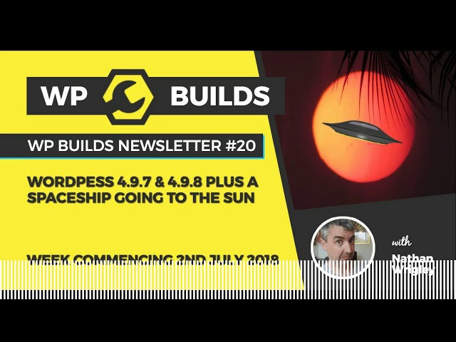 WP Builds Newsletter #20 – WordPress 4.9.7 & 4.9.8 plus a spaceship going to the sun