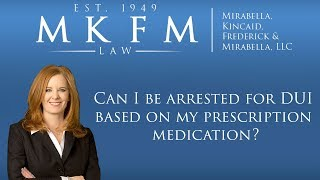 Mirabella, Kincaid, Frederick & Mirabella, LLC Video - Can I Be Arrested for DUI Based on My Prescription Medication?
