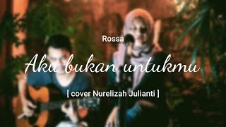 Aku bukan untukmu - Rossa [cover Nurelizah Julianti]