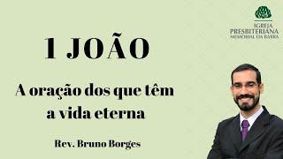 A oração dos que têm a vida eterna - 1Jo 5.11-17  | Rev. Bruno Borges
