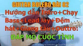 GUITAR BOLERO BÀI 82: ĐẮP MỘ CUỘC TÌNH-(Hướng dẫn Intro+Chạy Bass+Lead láy+Đệm hát+Giang tấu+Outtro)