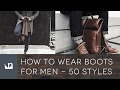 How To Wear Boots For Men - 50 Fashion Styles