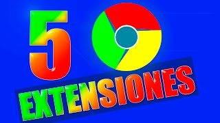 5 extensiones para Google Chrome | ultima versión 2017