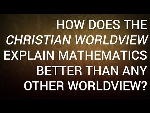 How Does the Christian Worldview Explain Mathematics Better Than Any Other Worldview?