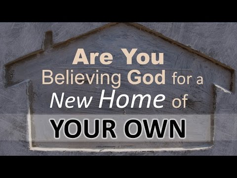 ARE YOU BELIEVING GOD FOR A NEW HOME OF YOUR OWN?