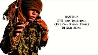 HAN-KUN - 乱舞 inna Dancehall (Tilt Ova Riddim Remix) - DJ SGR Blend