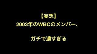 【妄想】2003年のWBCのメンバー、ガチで濃すぎる