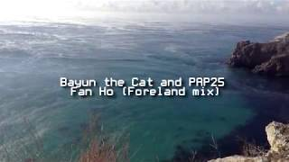 Bayun the Cat and PAP25 - Fan Ho ( Foreland mix )