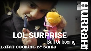 LOL SURPRISE BALL UNBOXING - VLOG BY LAZAT COOKING BY SANIA