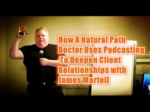 How A Natural Path Doctor Uses Podcasting To Deepen Client Relationships with James Martell