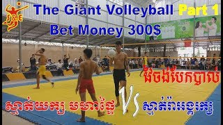 (Part 1) The Giant Volleyball Bet Money 300$ Very famous and strong player On Aug 2018