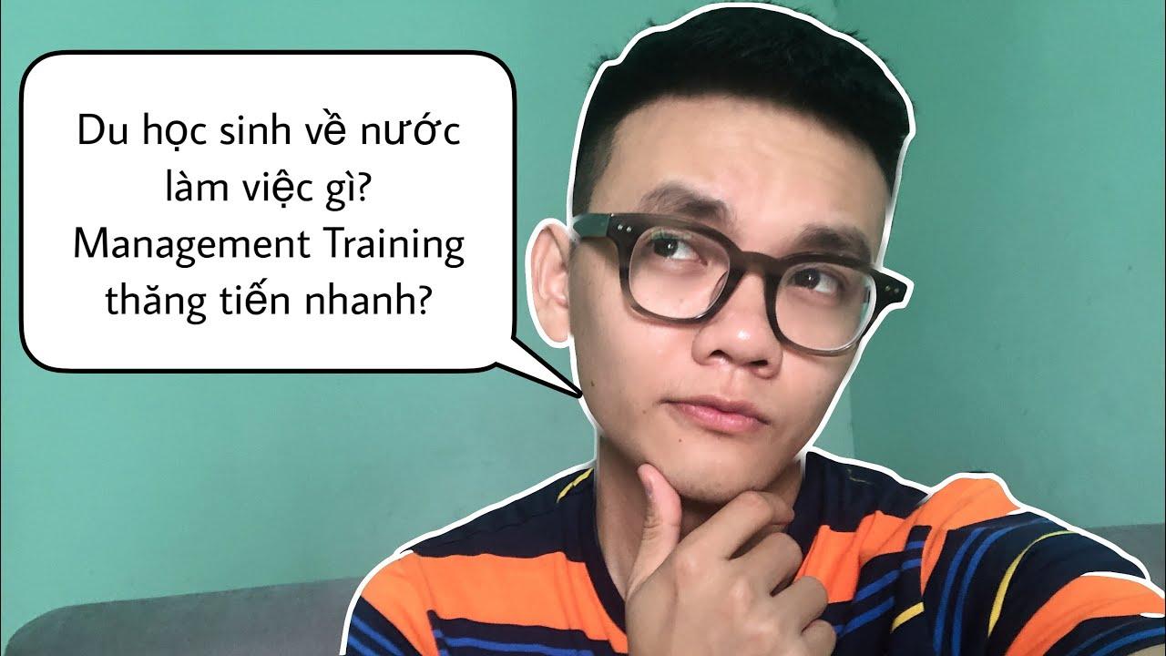 Du học sinh về VN lương 8 triệu??? Bằng thạc sỹ có như không? Management Trainee là gì ?