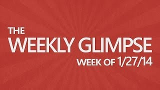 The Weekly Glimpse #4 | Week of 1/27/14