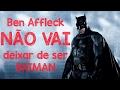 Ben Affleck NÃO VAI DEIXAR DE SER BATMAN