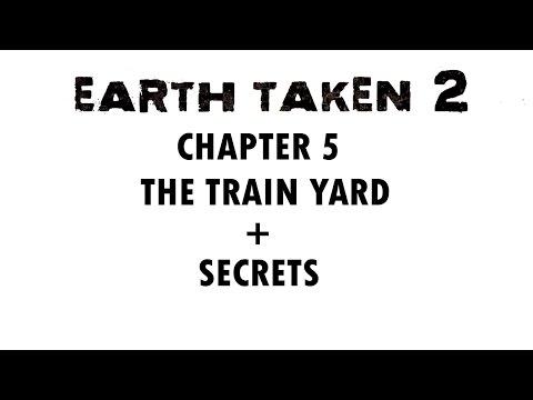 EARTH TAKEN 2 CHAPTER 5 - THE TRAIN YARD + SECRETS  - WALKTHROUGH