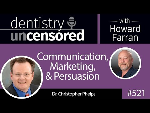 521 Communication, Marketing, And Persuasion With Christopher Phelps : Dentistry Uncensored
