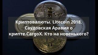 Криптовалюты. Litecoin 2018. С.А. о крипте. CargoX. Кто на новенького