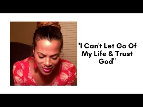 """I Can't Let Go Of My Life & Trust God"""