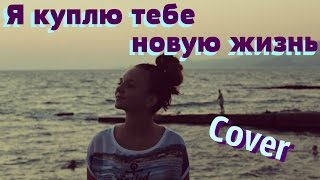 Я куплю тебе новую жизнь( cover \ кавер)