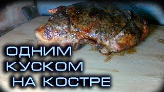 МЯСО ОДНИМ КУСКОМ НА КОСТРЕ, Простой рецепт, В камине, Свинина на углях. Мясо одним куском на костре