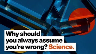Why should you always assume you're wrong? Science.