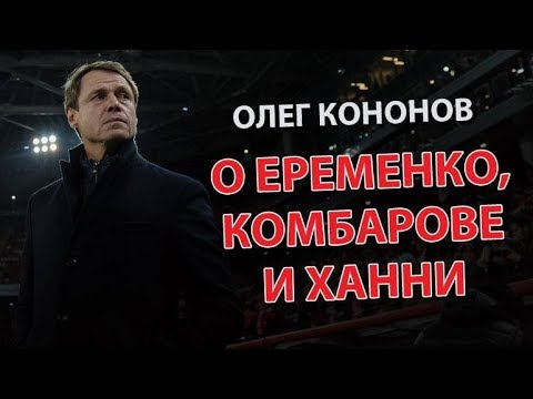 Олег Кононов: о Еременко, Комбарове и Ханни