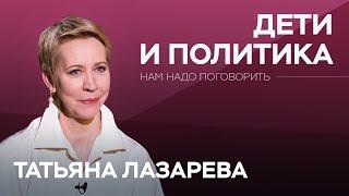 Дети и политика // Нам надо поговорить с Татьяной Лазаревой