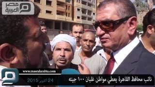 بالفيديو| نائب محافظ القاهرة يعطي مواطن 100 جينه