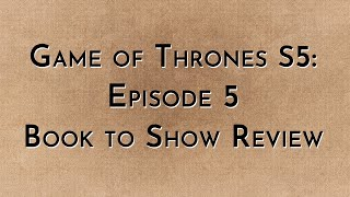 Game of Thrones: S5E05 - Book to Show (spoilers)