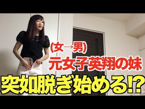 【妹】元女子、英翔の妹、突如脱ぎ始める!?