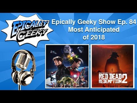 Epically Geeky Show Ep 84 - Most Anticipated of 2018