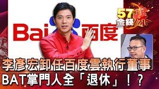李彥宏卸任百度雲執行董事 BAT掌門人全「退休」!? - 汪潔民 《57金錢爆精選》2019.1009