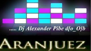 ARANJUEZ !! ( Dj Alexander Pibe ) Electro House Session !! d[O_o]b !!