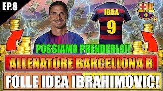 FOLLE IDEA IBRAHIMOVIC!! POSSIAMO PRENDERLO!! FIFA 18 CARRIERA ALLENATORE BARCELLONA B #8