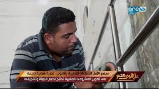 على هوى مصر - مجمع الأمل للصناعات الصغيرة بأكتوبر .. تجربة شبابية ناجحة في تطوير المشروعات الصغيرة