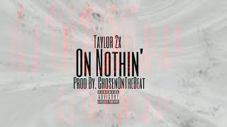 Taylor2xz - On Nothin' (Produced By. ChosenOnTheBeat) (Official Audio)