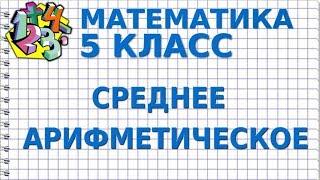 МАТЕМАТИКА 5 класс. СРЕДНЕЕ АРИФМЕТИЧЕСКОЕ